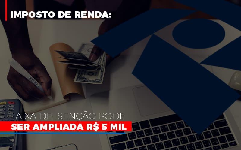 Imposto De Renda Faixa De Isencao Pode Ser Ampliada R 5 Mil